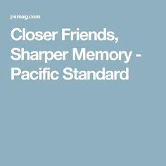 Closer Friends, Sharper Memory - Pacific Standard