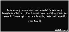 Crois-tu que je pourrai vivre, moi, sans elle? Crois-tu que je l'accepterai, votre vie? Et tous les jours, depuis le matin jusqu'au soir, sans elle. Et votre agitation, votre bavardage, votre vide, sans elle. (Jean Anouilh) #citations #JeanAnouilh Pretty Words, Beautiful Words, Jean Anouilh, Black Quotes, Because I Love You, True Quotes, Picture Quotes, Lyrics, Mindfulness