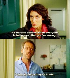 Everyone else is an idiot! I sure miss House :/
