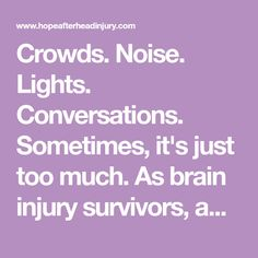 Crowds. Noise. Lights. Conversations. Sometimes, it's just too much. As brain injury survivors, anything can become overwhelming. If this is your reality, kno