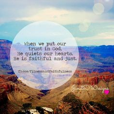 When we put our TRUST in God, He quiets our hearts. He is FAITHFUL and just.♥~Janet