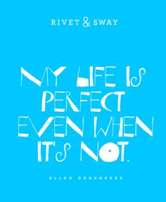 My life is perfect even when it's not - Ellen DeGeneres #quote #perfection