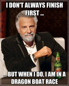 I don't always finish first ... ... But when i do, I am in a dragon boat race  The Most Interesting Man In The World