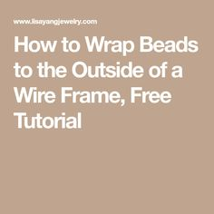 How to Wrap Beads to the Outside of a Wire Frame, Free Tutorial