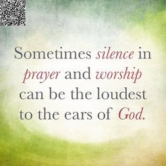 Sometimes silence in prayer and worship can touch the heart of God the most.
