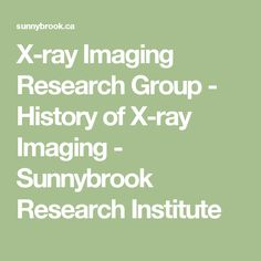 X-ray Imaging Research Group - History of X-ray Imaging - Sunnybrook Research Institute