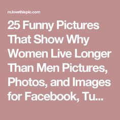 25 Funny Pictures That Show Why Women Live Longer Than Men Pictures, Photos, and Images for Facebook, Tumblr, Pinterest, and Twitter