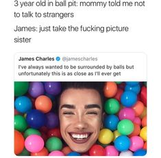 3 year old in ball pit: mommy told me not to talk to strangers James: just take the fucking picture sister James Charles 9 I've always wanted to be surrounded by balls but unfortunately this is as close as I'll ever get - iFunny :) Funny Shit, Funny Posts, The Funny, Funny Stuff, Funny Things, Stupid Things, Random Stuff, Memes Humor, Lol