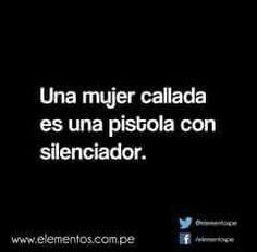 Toda mujer callada es una pistola con silenciador... Se una y cállate!!  Pobre hombre, ahora entiendo.