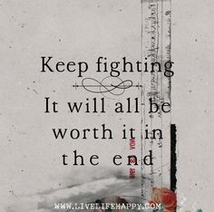 Keep fighting. It will all be worth it in the end. Live life happy quotes, positive sayings, quotable posters and prints, picture quote, and happiness quotations. Great Quotes, Quotes To Live By, Me Quotes, Motivational Quotes, Inspirational Quotes, Live Life Happy, Stark Sein, Cancer Quotes, Keep Fighting