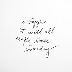 I suppose it will all make sense someday. #quote #quoteoftheday #inspiration