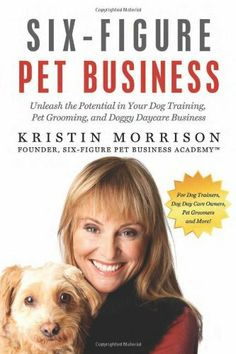 Six-Figure Pet Business: Unleash the Potential in Your Dog Training, Pet Grooming, and Doggy Daycare  Business by Kristin Morrison. $34.95. Author: Kristin Morrison. Publisher: Six-Figure Mojo (May 9, 2012). Publication: May 9, 2012