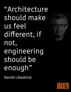 """""""Architecture should make us feel different--if not, engineering should be enough."""" -Daniel Libeskind"""