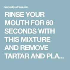 RINSE YOUR MOUTH FOR 60 SECONDS WITH THIS MIXTURE AND REMOVE TARTAR AND PLAQUE FROM YOUR TEETH! - freeHEALTHadvices