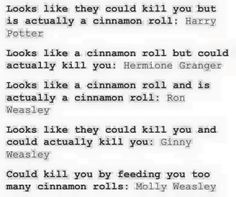 Cinnamon rolls. I approve<<< though Ron is scary when he's angry... and I'm not sure how Hermione would feel killing someone. She has the skill but she cares too much even when she's emotional