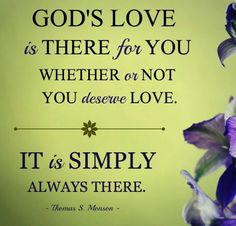 God's love is there for you whether or not you deserve love. It is simply always there. -Thomas S Monson