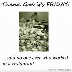 This has been my life for 8+ years..Sigh.   - Thank God it's Friday.. . . said no one ever who worked in a restaurant.