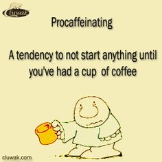 I have heard of procrastinating. But, procaffeinating is what I really do.
