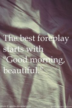 "The best foreplay starts with ""Good morning beautiful."" The best foreplay starts with ""Good morning beautiful. Good Morning Inspirational Quotes, Good Morning Quotes, Great Quotes, Quotes To Live By, Love Quotes, Good Morning Sexy, Dumb Quotes, Morning Handsome, Happy Morning"