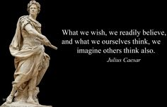 What we wish, we readily believe, and what we ourselves think, we imagine others think also – Julius Caesar