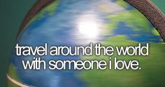 I want to... travel around the world with someone I love.