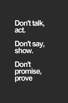 Image result for dont talk act dont say show dont promise prove