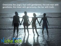 Overcome the angry man with gentleness, the evil man with goodness, the miser with generosity, the liar with truth.