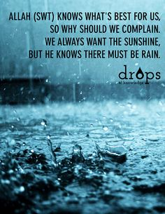 Allah (SWT) knows what's best for us, so why should we complain. We always want the sunshine, but He knows there must be rain.