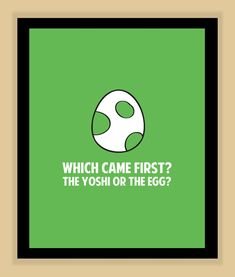 Super Mario Brothers Yoshi WHICH CAME FIRST modern print poster 8x10. $8,99, via Etsy. i need this!!!!!!!!!!!!!!!!!! :O