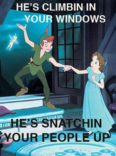 He's climbin' in your windows, he's snatching your people up... Peter Pan, that is.