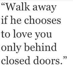 Walk away if she chooses to love you only behind closed doors.  ~ that's not love at all.
