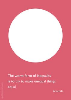 The worst form of inequality is to try to make unequal things  equal. –Aristotle #equal #unequal http://quotemirror.com/s/uyqv1