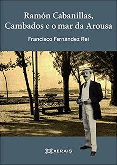 Ramón Cabanillas, Cambados e o mar da Arousa / Francisco Fernández Rei Edición 2ª ed. Publicación Vigo : Edicións Xerais de Galicia, 2015