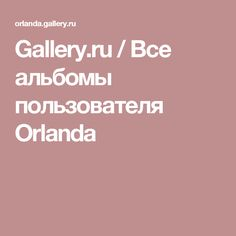Gallery.ru / Все альбомы пользователя Orlanda