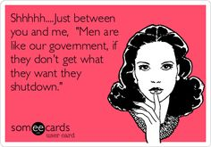 Shhhhh....Just between you and me, 'Men are like our government, if they don't get what they want they shutdown.'