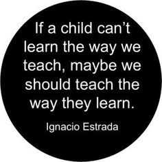 If a child can't learn the way we teach, maybe we should teach the way they learn. Brilliant teachers quote.