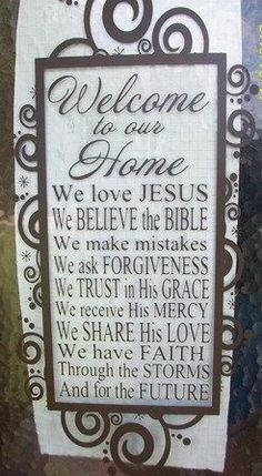I love this: Welcome to our home. We love Jesus. We believe the Bible. We make mistakes. We ask forgiveness. We trust in His grace. We receive His mercy. We share His love. We have faith through the storms and for the future. Want this in my dream house someday Beautiful Space, Welcome Home, Future House, Home Projects, My Dream Home, Sweet Home, New Homes, House Design, Religion