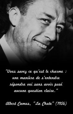 """""""Vous savez ce qu'est le charme : une manière de s'entendre répondre oui sans avoir posé aucune question claire"""". Albert Camus, """"La Chute"""" (1956)"""