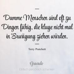 """""""Dumme Menschen sind oft zu Dingen fähig, die kluge nicht mal in Erwägung ziehen würden."""" - Terry Pratchett"""