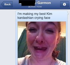 OMG. I thought this was stupid at first then further down I realized I was laughing so hard that i was crying. Not the Kardashian Cry, but I am only human.   The Best Kim Kardashian Crying Face Ever Sent In A Text.