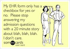 My EHR form only has a checkbox for yes or no. Please stop answering my admission questions with a 20 minute story about blah, blah, blah. I don't care.