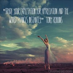 """""""Trade your expectation for appreciation and the world changes instantly"""" Tony Robbins"""