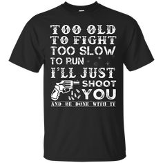 Too Old To Fight Too Slow To Run Just Shoot You - Gun Shirts