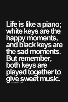 Life is like a piano; white keys are the happy moments, and black keys are the sad moments. But remember, both keys are played together to give sweet music.