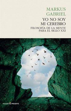 Yo no soy mi cerebro : filosofía de la mente para el siglo XXI / Markus Gabriel