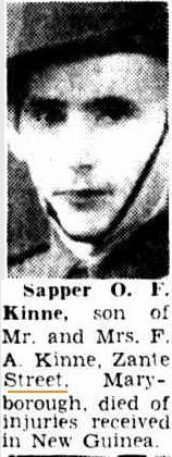 Sapper O F Kinne, son of Mr and Mrs F A Kinne of Zante Street, died of injuries received in New Guinea.