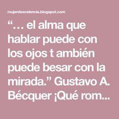 """""""… el alma que hablar puede con los ojos t ambién puede besar con la mirada."""" Gustavo A. Bécquer ¡Qué románticoera Bécquer! Lo c..."""