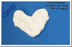 """read the book, """"It Looked Like Spilt Milk"""".  The kids did a little writing… """"Sometimes clouds can look like..."""" and then we followed it up with a craft: mix equal parts glue and shaving cream together and painted it in the shape that we wrote about.  When the mixture dries, the cloud stays puffy and it gives a little when you touch it.  It's the COOLEST thing!!!!"""