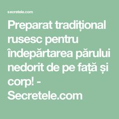 Preparat tradițional rusesc pentru îndepărtarea părului nedorit de pe față și corp! - Secretele.com