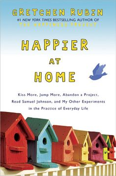 Happier at Home: Kiss More, Jump More, Abandon a Project, Read Samuel Johnson, and My Other Experiments in the Practice of Everyday Life, Gretchen Rubin. Great follow-up to The Happiness Project.